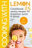 Cooking with lemon. Cookbook: 25 savory recipes for breakfast, lunch, dinner.