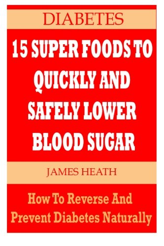 DIABETES: 15 Super Foods To Quickly And Safely Lower Blood Sugar: How To Reverse and Prevent Diabetes Naturally (Natural Diabetes Cure - Diabetes Natural Remedies - Natural Diabetes Remedies)
