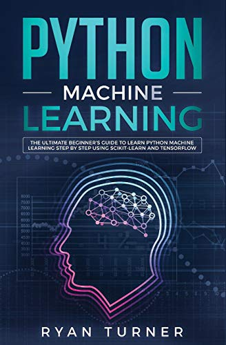 Python Machine Learning The Ultimate Beginner S Guide To Learn Python Machine Learning Step By Step