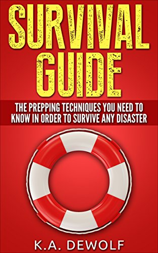 Survival Guide: The Prepping Techniques You Need to Know In Order to Survive Any Disaster by [DeWolf, K.A.]