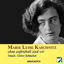 ohne aufenthalt sind wir Hörbuch von Marie Luise Kaschnitz Gesprochen von: Doris Wolters