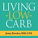 Living Low Carb: Controlled-Carbohydrate Eating for Long-Term Weight Loss Audiobook by Jonny Bowden Narrated by Patrick Lawlor