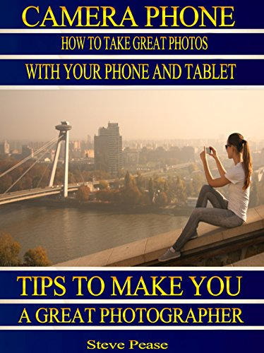 Camera phone: How to take great photos with your phone and tablet: Tips to make you a great photographer by [Pease, Steve]