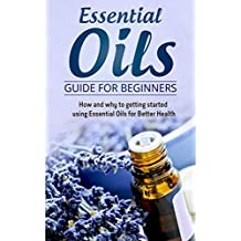 Essential Oils Guide for Beginners: How and why to getting started using Essential Oils for Better Health