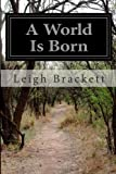A World Is Born, Leigh Brackett, 1499133537