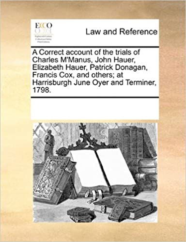 Book A Correct account of the trials of Charles M'Manus, John Hauer, Elizabeth Hauer, Patrick Donagan, Francis Cox, and others: at Harrisburgh June Oyer and Terminer, 1798.