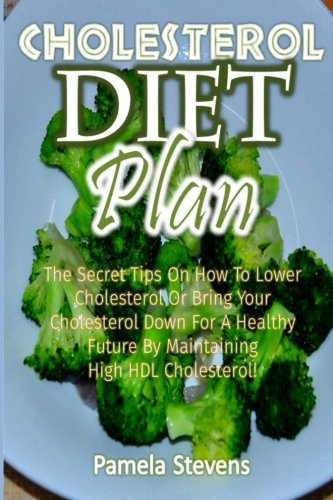 Cholesterol Diet Plan: The Secret Tips On How to Lower Cholesterol or Bring Your Cholesterol Down For a Healthy Future by Maintaining High HDL Cholesterol!