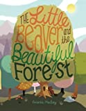 The Little Beaver and the Beautiful Forest: A children's book themed on the social and environmental issues surrounding sustainable forestry. by Ms. Amanda MacKay (2014-03-29)