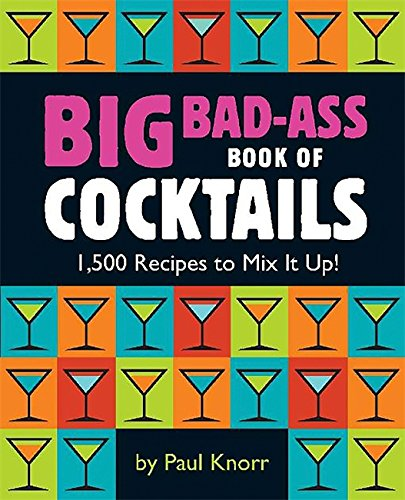 Big Bad-Ass Book of Cocktails: 1,500 Recipes to Mix It Up! from Running Press Book Publishers