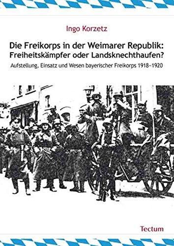 Die Freikorps in der Weimarer Republik: Freiheitskämpfer oder Landsknechthaufen?: Aufstellung, Einsatz und Wesen bayerischer Freikorps 1918–1920