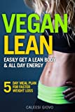 Vegan Diet: Easily Get a Lean Body & All Day Energy + 5 Day Meal Plan for Faster Weight Loss Results