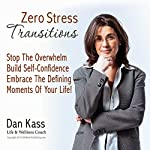 Zero Stress Transitions: Stop Overwhelm, Build Your Self-Confidence & Embrace the Defining Moments of Your Life! (Zero Stress Coaching Series) | Dan Kass