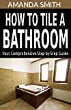 bathroom tiling ideas How To Tile A Bathroom: Your Comprehensive Step-by-Step Guide (Bathroom DIY Series Book 1)