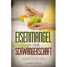 Eisenmangel in der Schwangerschaft: Symptome, Ursachen und Vorbeugung von Eisenmangel (German Edition)