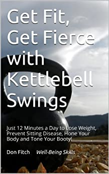 Get Fit, Get Fierce with Kettlebell Swings: Just 12 Minutes a Day to Lose Weight, Prevent Sitting Disease, Hone Your Body and Tone Your Booty! by [Fitch, Don]