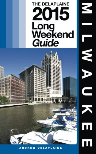 MILWAUKEE - The Delaplaine 2015 Long Weekend Guide (Long Weekend Guides)