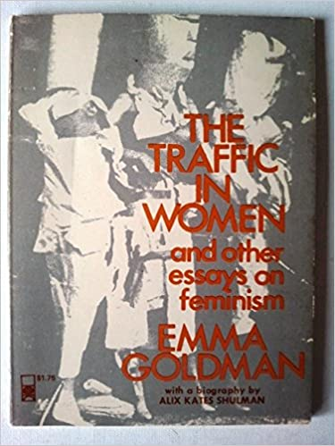 the traffic in women and other essays on feminism emma goldman the traffic in women and other essays on feminism first printing edition