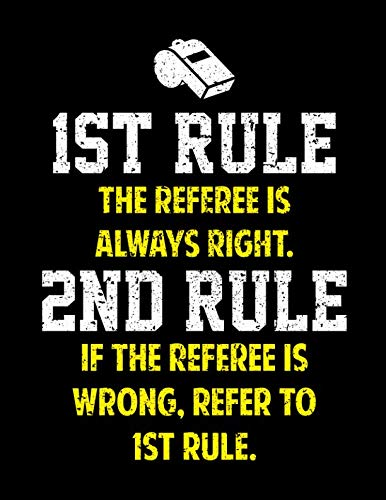 1ST RULE THE REFEREE IS ALWAYS RIGHT NOTEBOOK: Funny Blank Sided Notebook and Journal Gift for Best Referees -