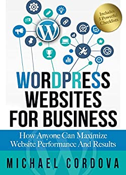 WORDPRESS WEBSITES FOR BUSINESS: How Anyone Can Maximize Website Performance And Results by [Cordova, Michael]