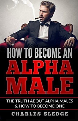 How To Become An Alpha Male: The Truth About Alpha Males & How To Become One - How To Become A Dominant Male