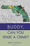 Buddy, Can You Spare A Crime?, Ben Ezzell, 0595213723