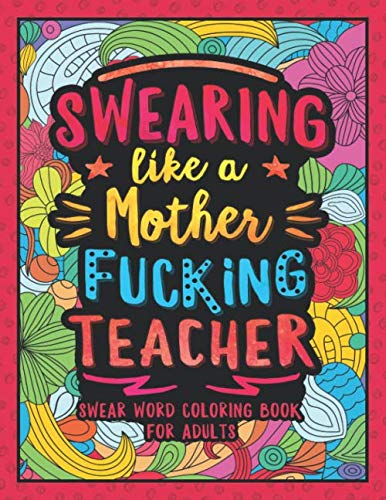 Swearing Like a Motherfucking Teacher: Swear Word Coloring Book for Adults with Teaching Related Cussing