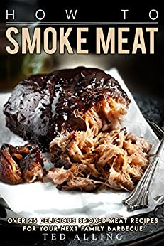 How To Smoke Meat Over 25 Delicious Smoked Meat Recipes For Your Next Family Barbecue Kindle