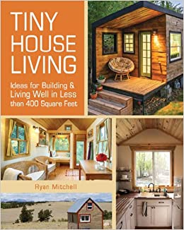 Tiny House Living: Ideas For Building and Living Well In
