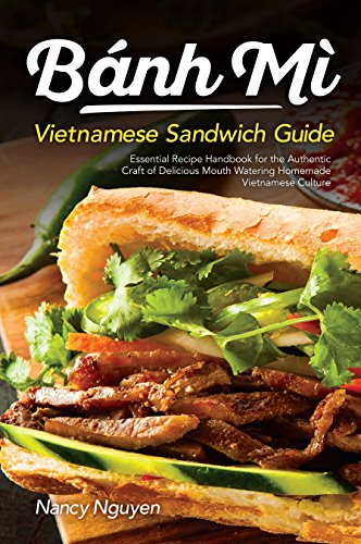 Banh Mi Vietnamese Sandwich Guide: Essential Recipe Handbook for the Authentic Craft of Delicious Mouthwatering Homemade Vietnamese Culture (Banh Mi Sandwiches 1)
