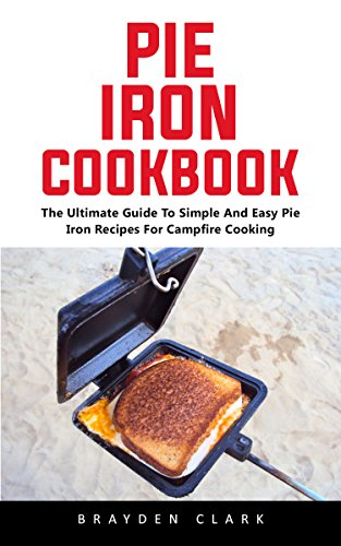 Pie Iron Cookbook : The Ultimate Guide To Simple And Easy Pie Iron Recipes For Campfire Cooking by Brayden  Clark