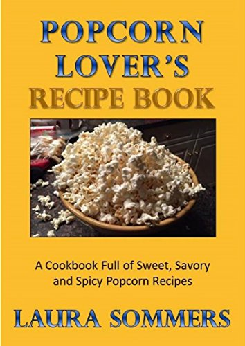 Popcorn Lovers Recipe Book: A Cookbook Full of Sweet, Savory and Spicy Popcorn Recipes by [Sommers, Laura]