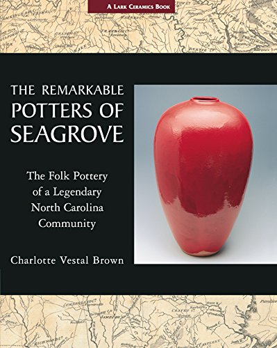 The Remarkable Potters of Seagrove: The Folk Pottery of a Legendary North Carolina Community (A Lark Ceramics Book)