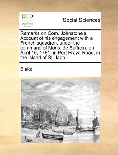 Read Online Remarks on Com. Johnstone's Account of his engagement with a French squadron, under the command of Mons. de Suffrein, on April 16, 1781, in Port Praya Road, in the island of St. Jago. ebook