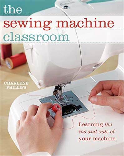 The Sewing Machine Classroom: Learn the Ins and Outs of Your Machine by [Phillips, Charlene]