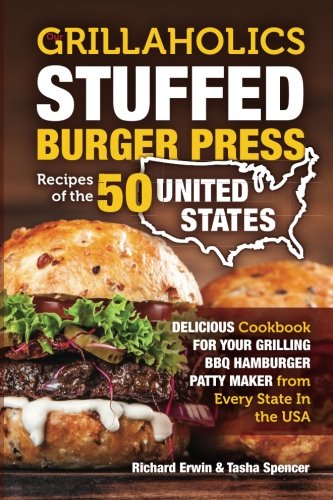 Our Grillaholics Stuffed Burger Press Recipes of the 50 United States: Delicious Cookbook for your Grilling BBQ Hamburger Patty Maker from Every State ... from the 50 United States) (Volume 1)