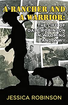 A Rancher and a Warrior: The Life of Dale Robinson in Wyoming and WWII by [Robinson, Jessica]