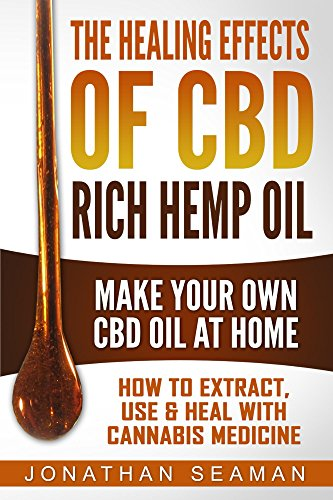 The Healing Effects of CBD Rich Hemp Oil - Make Your Own CBD Oil at Home: How to Extract, Use, and Heal with Cannabis Medicine