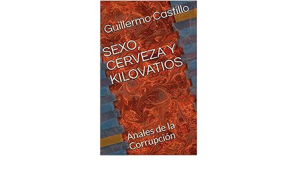 SEXO, CERVEZA Y KILOVATIOS: Anales de la Corrupción eBook: Guillermo Castillo: Amazon.es: Tienda Kindle
