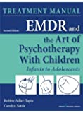 EMDR and the Art of Psychotherapy with Children, Second Edition: Infants to Adolescents Treatment Manual
