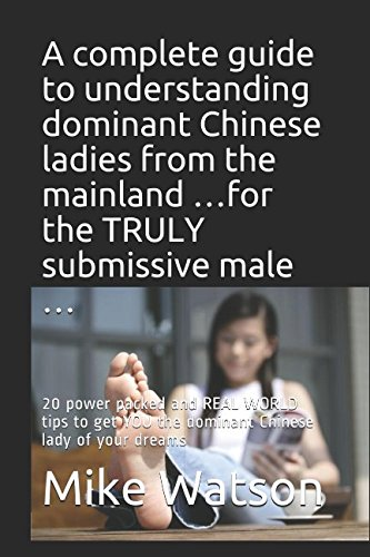 Download A complete guide to understanding dominant Chinese ladies from the mainland …for the TRULY submissive male …: 20 power packed and REAL WORLD tips to get YOU the dominant Chinese lady of your dreams ebook