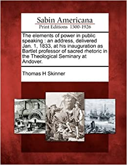 Book The elements of power in public speaking: an address, delivered Jan. 1, 1833, at his inauguration as Bartlet professor of sacred rhetoric in the Theological Seminary at Andover.