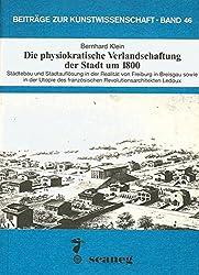 Die physiokratische Verlandschaftung der Stadt um 1800: Stadtebau und Stadtauflosung in der Realitat von Freiburg i.B. sowie in der Utopia des ... zur Kunstwissenschaft) (German Edition)