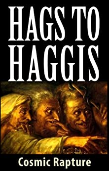 Hags to Haggis: Whiskey-soaked Tails of War-nags, Witches, Manticores and Escapegoats, Debottlenecking and Desilofication, Illustrated by [Rapture, Cosmic]