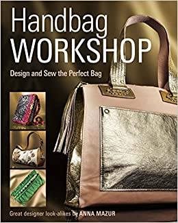 Handbag Workshop  Design and Sew the Perfect Bag  Anna M. Mazur   8601411350979  Amazon.com  Books b6584d6d8