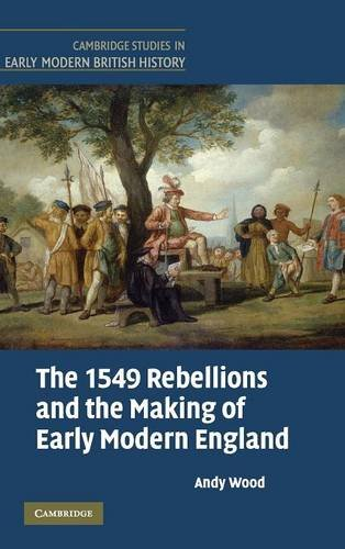 The 1549 Rebellions and the Making of Early Modern England (Cambridge Studies in Early Modern British History)