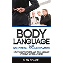 Body Language:Body Language And Non-Verbal Communication: How To Detect Lies And Communicate Without Saying A Word (Body Language,Communication,Relationships,Body ... Expressions,Non-Verbal Communication)