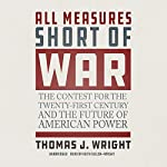 All Measures Short of War: The Contest for the Twenty-First Century and the Future of American Power | Thomas J. Wright