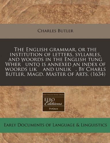 Download The English grammar, or the institution of letters, syllables, and woords in the English tung Wher`unto is annexed an index of woords lik` and unlik`. By Charls Butler, Magd. Master of Arts. (1634) pdf epub