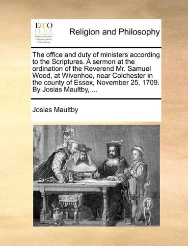 Download The office and duty of ministers according to the Scriptures. A sermon at the ordination of the Reverend Mr. Samuel Wood, at Wivenhoe, near Colchester November 25, 1709. By Josias Maultby. pdf epub