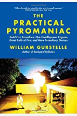 The Practical Pyromaniac: Build Fire Tornadoes, One-Candlepower Engines, Great Balls of Fire, and More Incendiary Devices Paperback